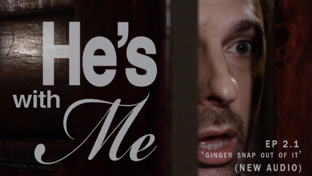 HE'S WITH ME, EP 2.1 'GINGER SNAP OUT OF IT' (NEW AUDIO)